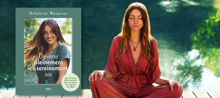 Delphine Wespiser: ses 6 astuces pour devenir pleinement et sereinement soi