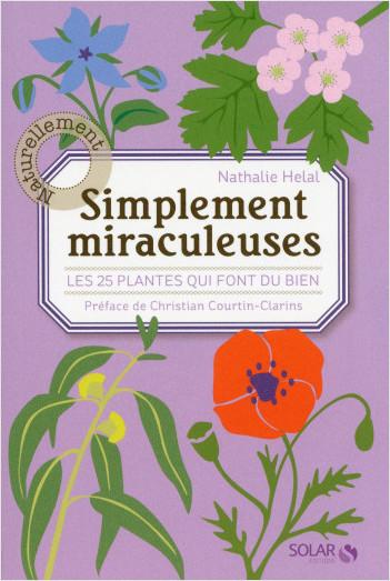 Simplement miraculeuses: Les 25 plantes qui font du bien