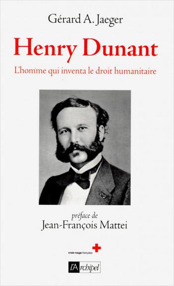 Henry Dunant - L'homme qui inventa le droit humanitaire